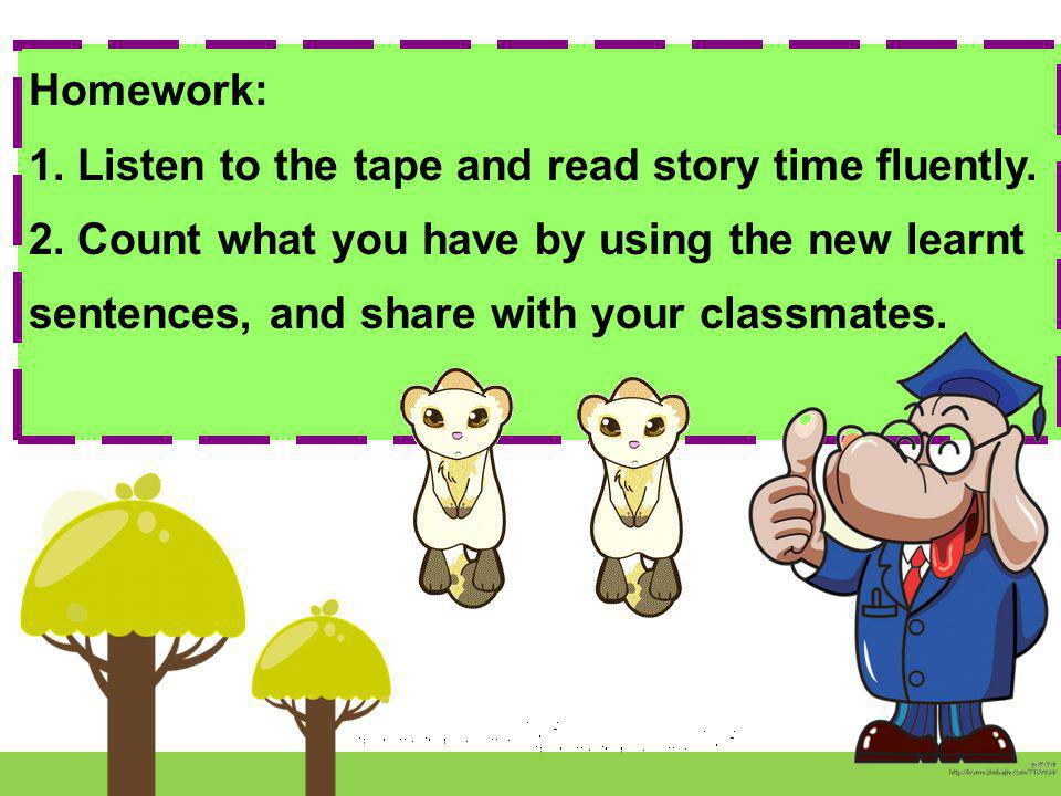 Homework: 1. Listen to the tape and read story time fluently. 2. Count what you have by using the new learnt sentences, and share with your classmates