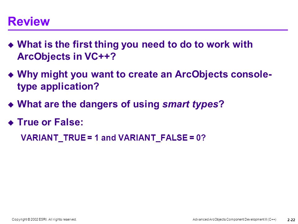 Advanced ArcObjects Component Development II (C++) Copyright © 2002 ESRI. All rights reserved. 2-22 Review What is the first thing you need to do to w