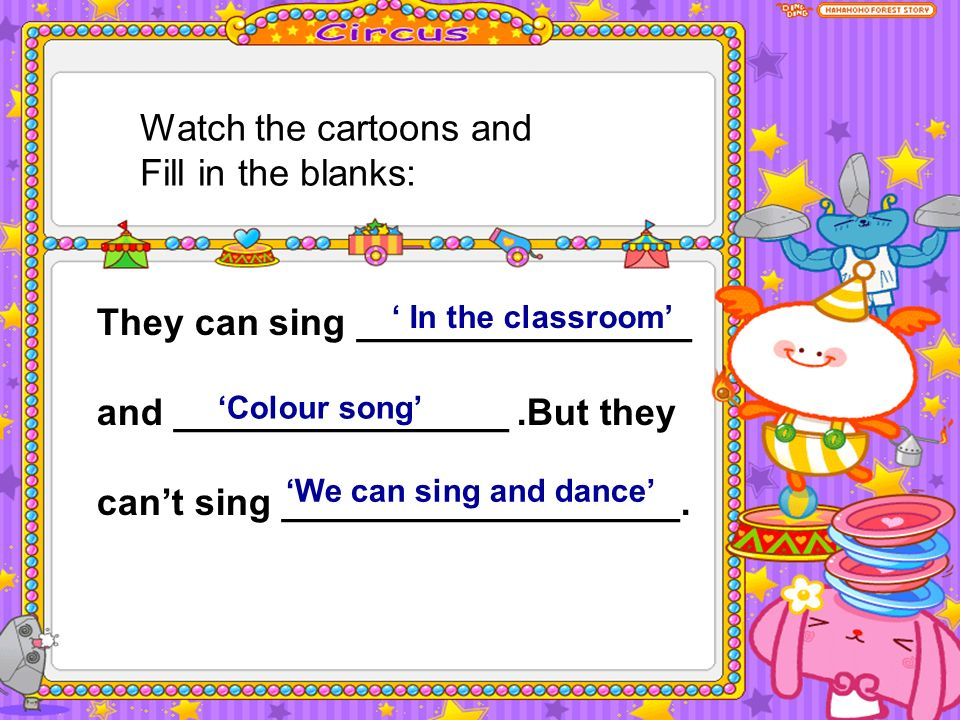 Watch the cartoons and Fill in the blanks: They can sing ________________ and ________________.But they cant sing ___________________.