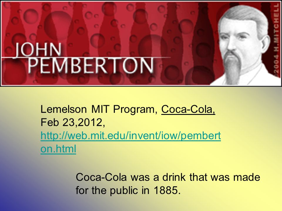Lemelson MIT Program, Coca-Cola, Feb 23,2012, http://web.mit.edu/invent/iow/pembert on.html http://web.mit.edu/invent/iow/pembert on.html Coca-Cola was a drink that was made for the public in 1885.