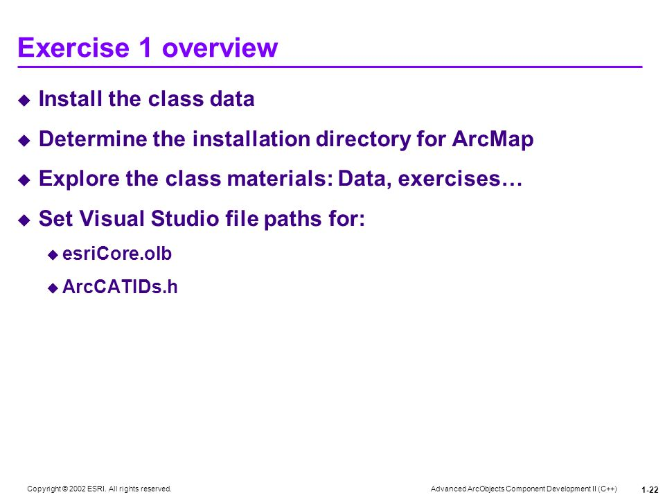 Advanced ArcObjects Component Development II (C++) Copyright © 2002 ESRI. All rights reserved. 1-22 Exercise 1 overview Install the class data Determi