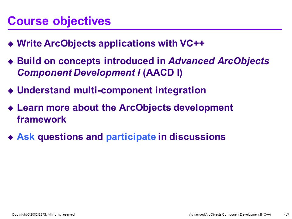 Advanced ArcObjects Component Development II (C++) Copyright © 2002 ESRI. All rights reserved. 1-7 Course objectives Write ArcObjects applications wit