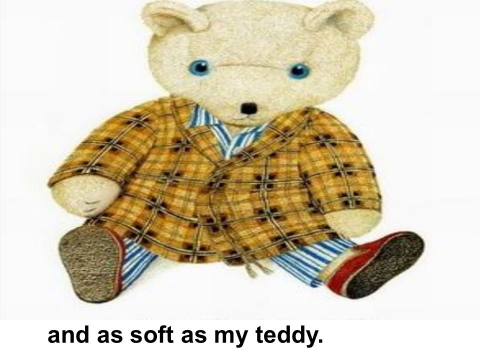 and as soft as my teddy.