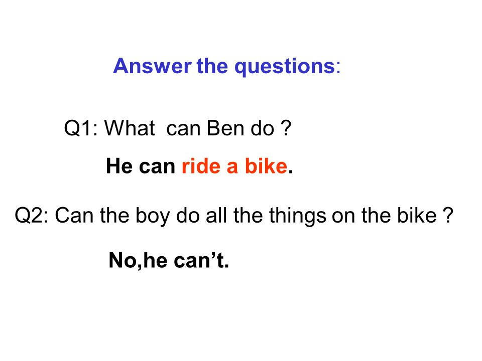 Answer the questions: Q1: What can Ben do . Q2: Can the boy do all the things on the bike .
