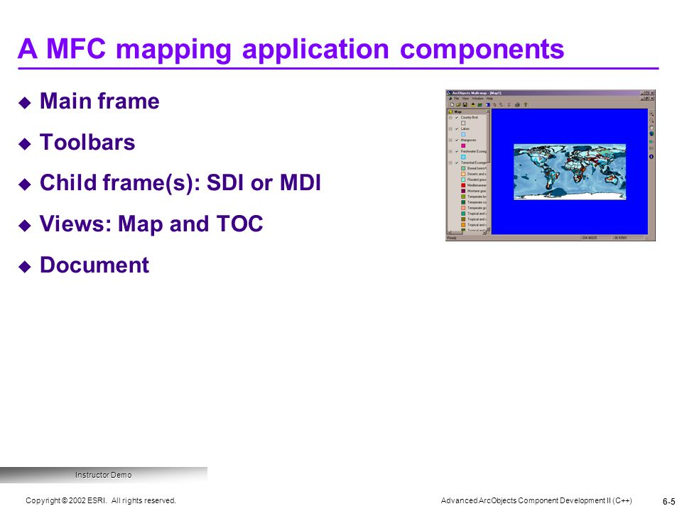Advanced ArcObjects Component Development II (C++) Copyright © 2002 ESRI. All rights reserved. 6-5 Main frame Toolbars Child frame(s): SDI or MDI View
