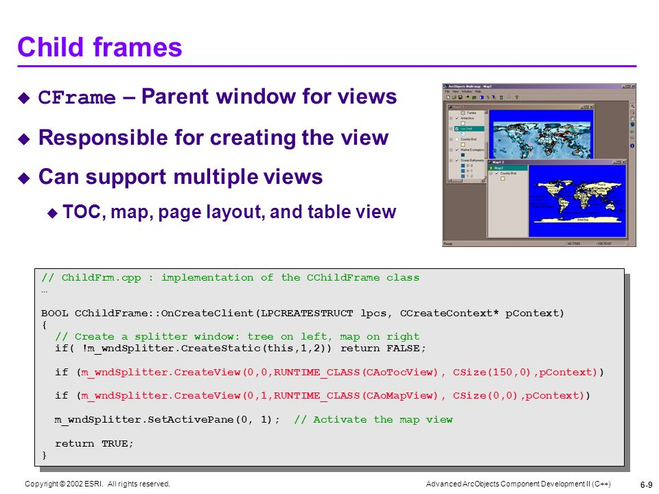 Advanced ArcObjects Component Development II (C++) Copyright © 2002 ESRI. All rights reserved. 6-9 Child frames CFrame – Parent window for views Respo