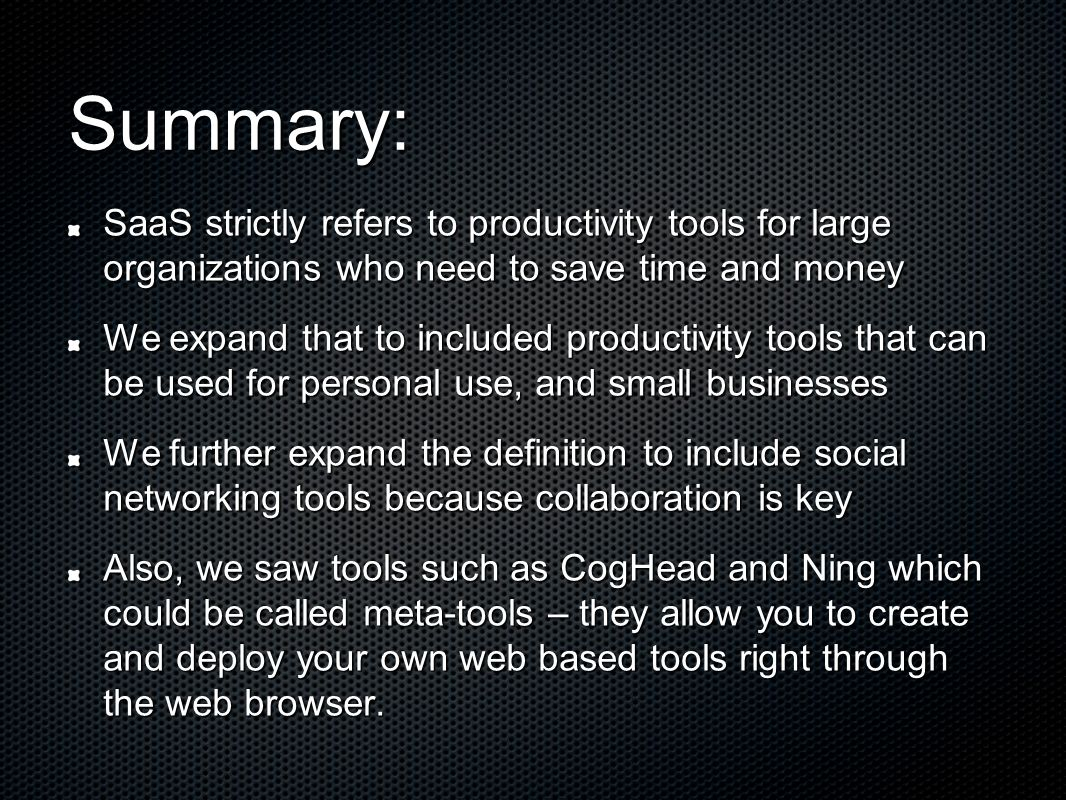 Summary: SaaS strictly refers to productivity tools for large organizations who need to save time and money We expand that to included productivity tools that can be used for personal use, and small businesses We further expand the definition to include social networking tools because collaboration is key Also, we saw tools such as CogHead and Ning which could be called meta-tools – they allow you to create and deploy your own web based tools right through the web browser.
