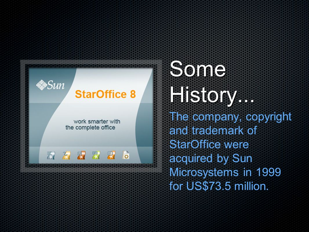 Some History... The company, copyright and trademark of StarOffice were acquired by Sun Microsystems in 1999 for US$73.5 million.