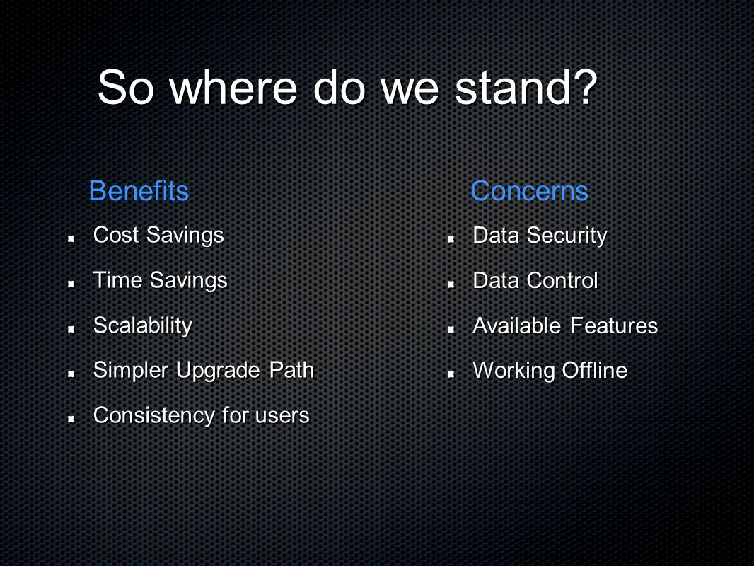 Cost Savings Time Savings Scalability Simpler Upgrade Path Consistency for users BenefitsConcerns So where do we stand.