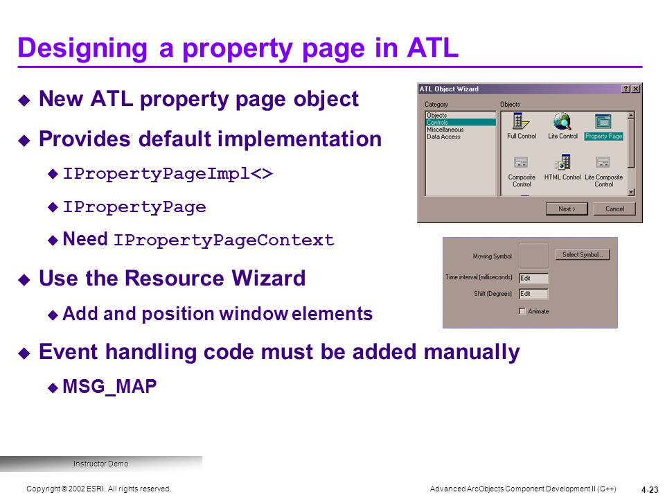Advanced ArcObjects Component Development II (C++) Copyright © 2002 ESRI. All rights reserved. 4-23 Designing a property page in ATL Instructor Demo N