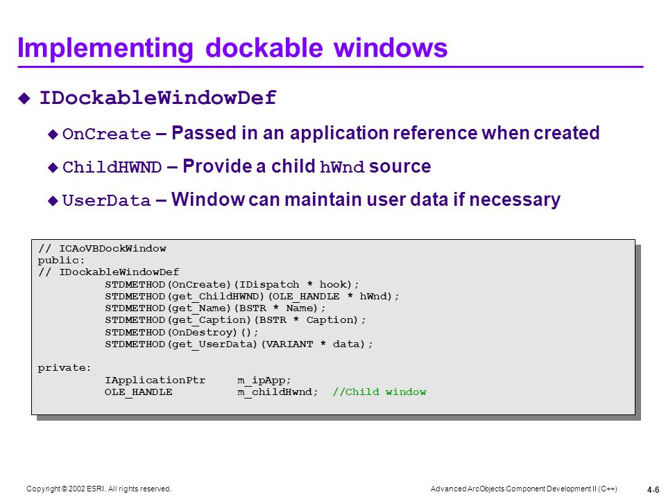 Advanced ArcObjects Component Development II (C++) Copyright © 2002 ESRI. All rights reserved. 4-6 Implementing dockable windows IDockableWindowDef On