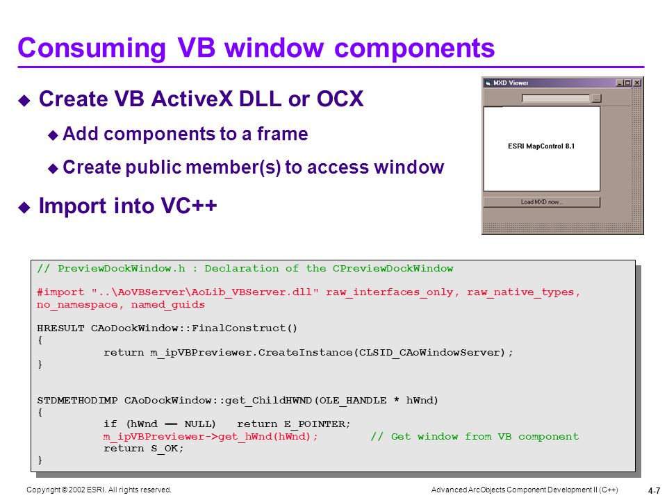 Advanced ArcObjects Component Development II (C++) Copyright © 2002 ESRI. All rights reserved. 4-7 Consuming VB window components // PreviewDockWindow