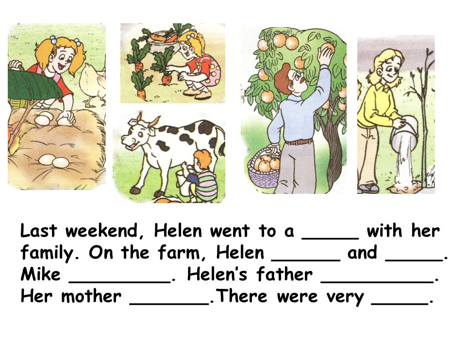 Last weekend, Helen went to a _____ with her family. On the farm, Helen ______ and _____. Mike _________. Helens father __________. Her mother _______