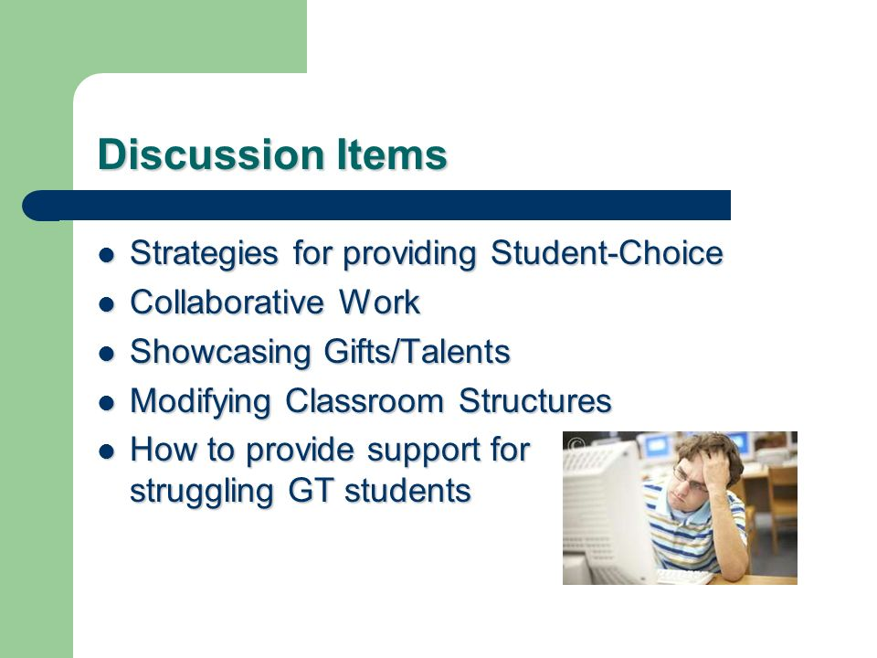 Discussion Items Strategies for providing Student-Choice Strategies for providing Student-Choice Collaborative Work Collaborative Work Showcasing Gifts/Talents Showcasing Gifts/Talents Modifying Classroom Structures Modifying Classroom Structures How to provide support for struggling GT students How to provide support for struggling GT students