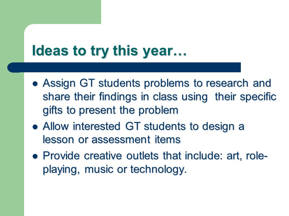 Ideas to try this year… Assign GT students problems to research and share their findings in class using their specific gifts to present the problem Assign GT students problems to research and share their findings in class using their specific gifts to present the problem Allow interested GT students to design a lesson or assessment items Allow interested GT students to design a lesson or assessment items Provide creative outlets that include: art, role- playing, music or technology.