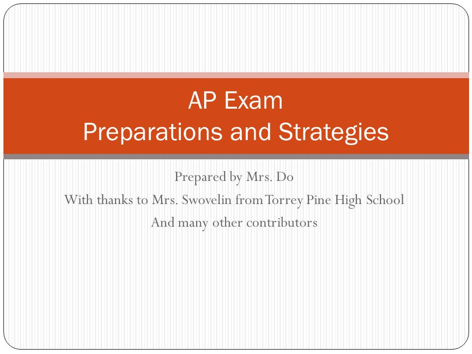 Prepared by Mrs. Do With thanks to Mrs. Swovelin from Torrey Pine High School And many other contributors AP Exam Preparations and Strategies