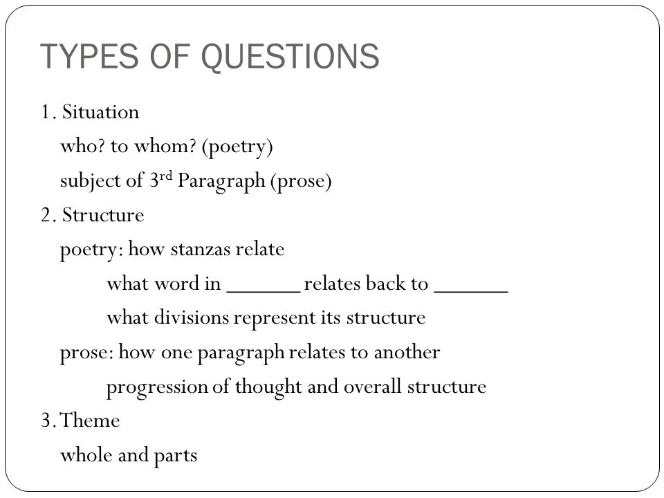 TYPES OF QUESTIONS 1. Situation who? to whom? (poetry) subject of 3 rd Paragraph (prose) 2. Structure poetry: how stanzas relate what word in ______ r