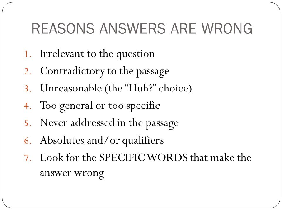 REASONS ANSWERS ARE WRONG 1. Irrelevant to the question 2. Contradictory to the passage 3. Unreasonable (the Huh? choice) 4. Too general or too specif