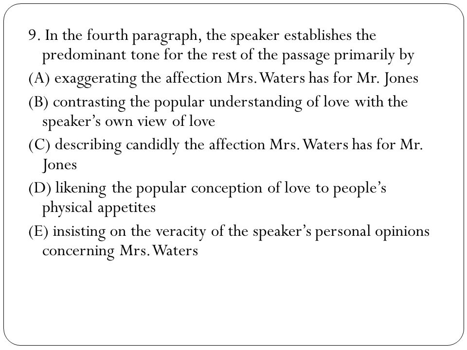9. In the fourth paragraph, the speaker establishes the predominant tone for the rest of the passage primarily by (A) exaggerating the affection Mrs.