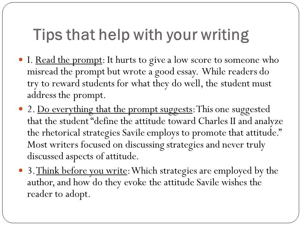 Tips that help with your writing I. Read the prompt: It hurts to give a low score to someone who misread the prompt but wrote a good essay. While read