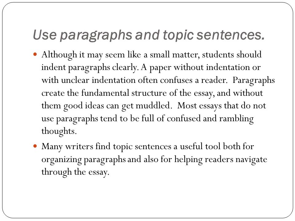 Use paragraphs and topic sentences. Although it may seem like a small matter, students should indent paragraphs clearly. A paper without indentation o