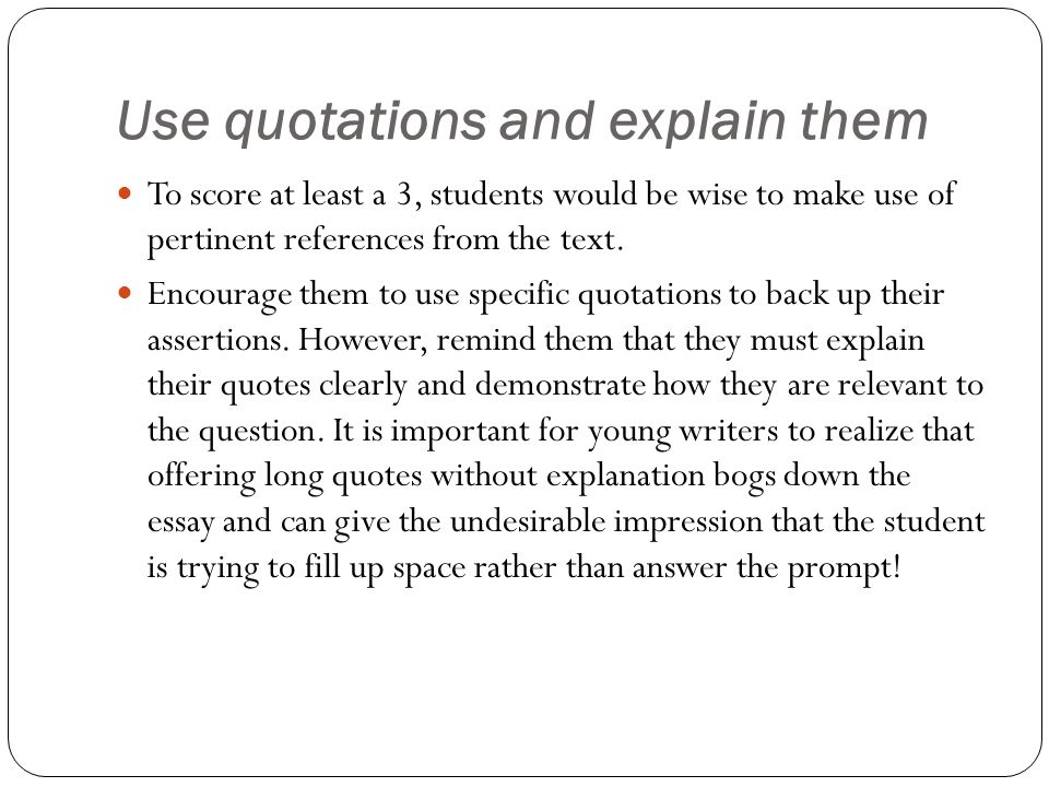 Use quotations and explain them To score at least a 3, students would be wise to make use of pertinent references from the text. Encourage them to use