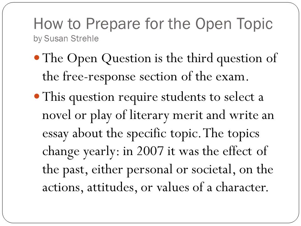 How to Prepare for the Open Topic by Susan Strehle The Open Question is the third question of the free-response section of the exam. This question req