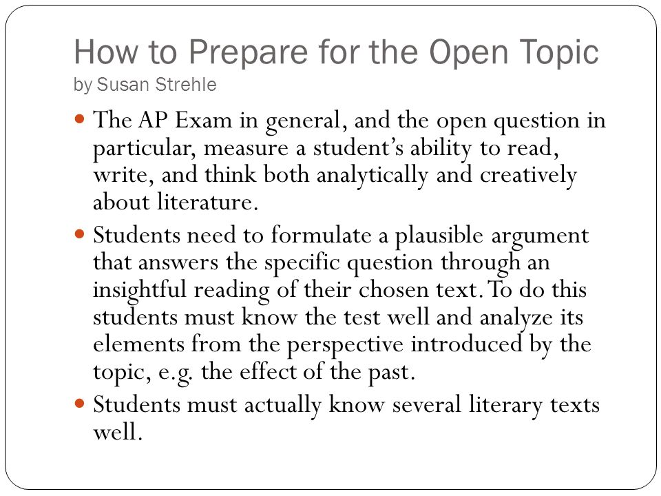How to Prepare for the Open Topic by Susan Strehle The AP Exam in general, and the open question in particular, measure a students ability to read, wr
