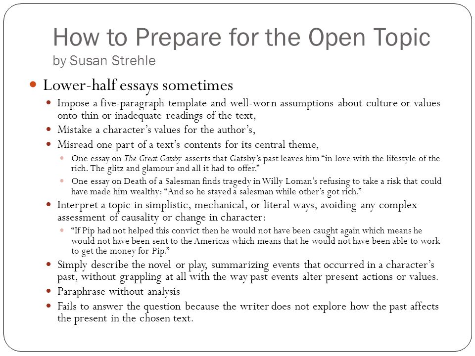 How to Prepare for the Open Topic by Susan Strehle Lower-half essays sometimes Impose a five-paragraph template and well-worn assumptions about cultur