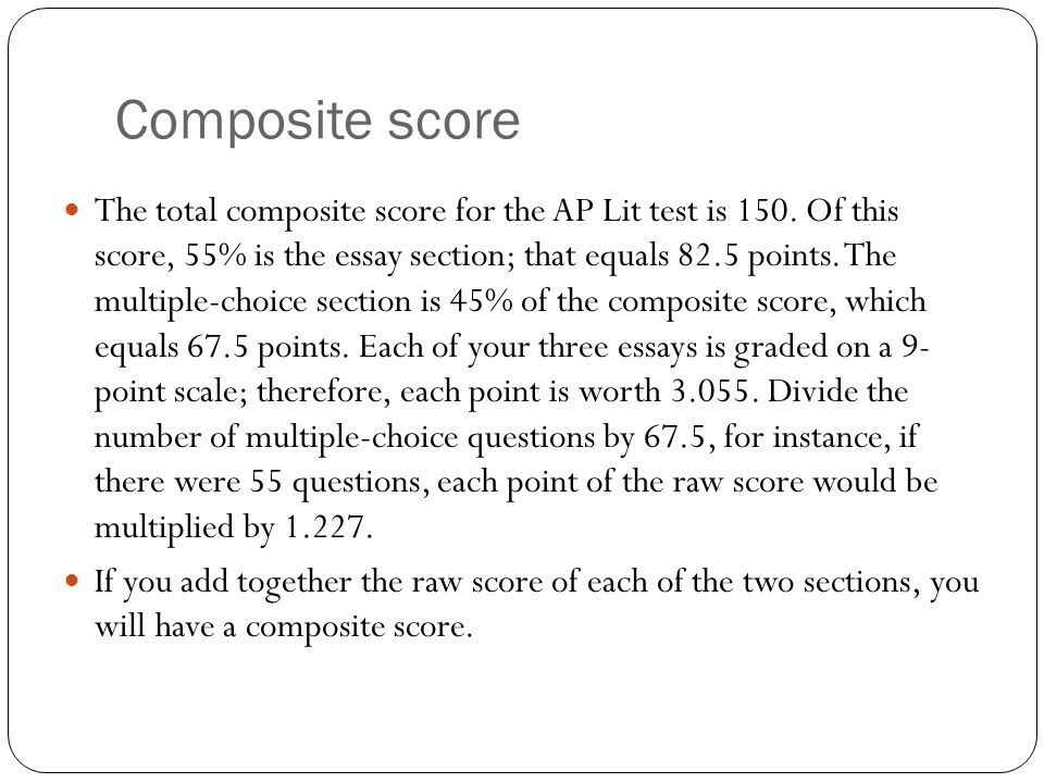 Composite score The total composite score for the AP Lit test is 150. Of this score, 55% is the essay section; that equals 82.5 points. The multiple-c