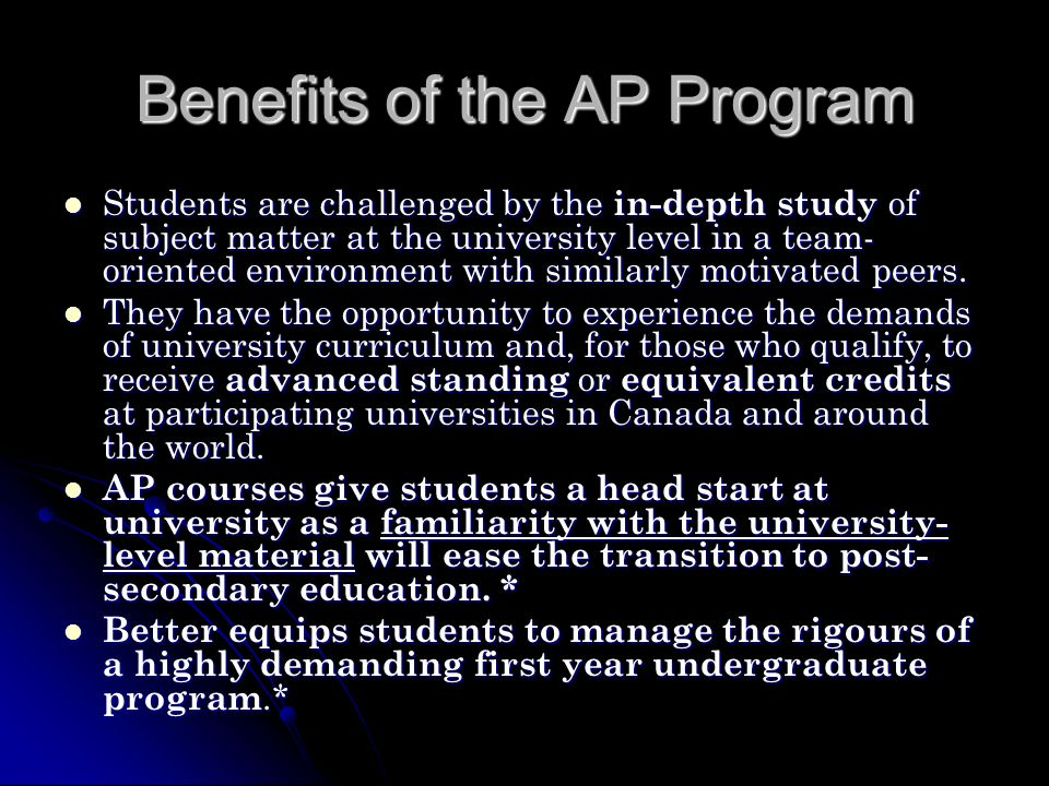 Benefits of the AP Program Students are challenged by the in-depth study of subject matter at the university level in a team- oriented environment with similarly motivated peers.