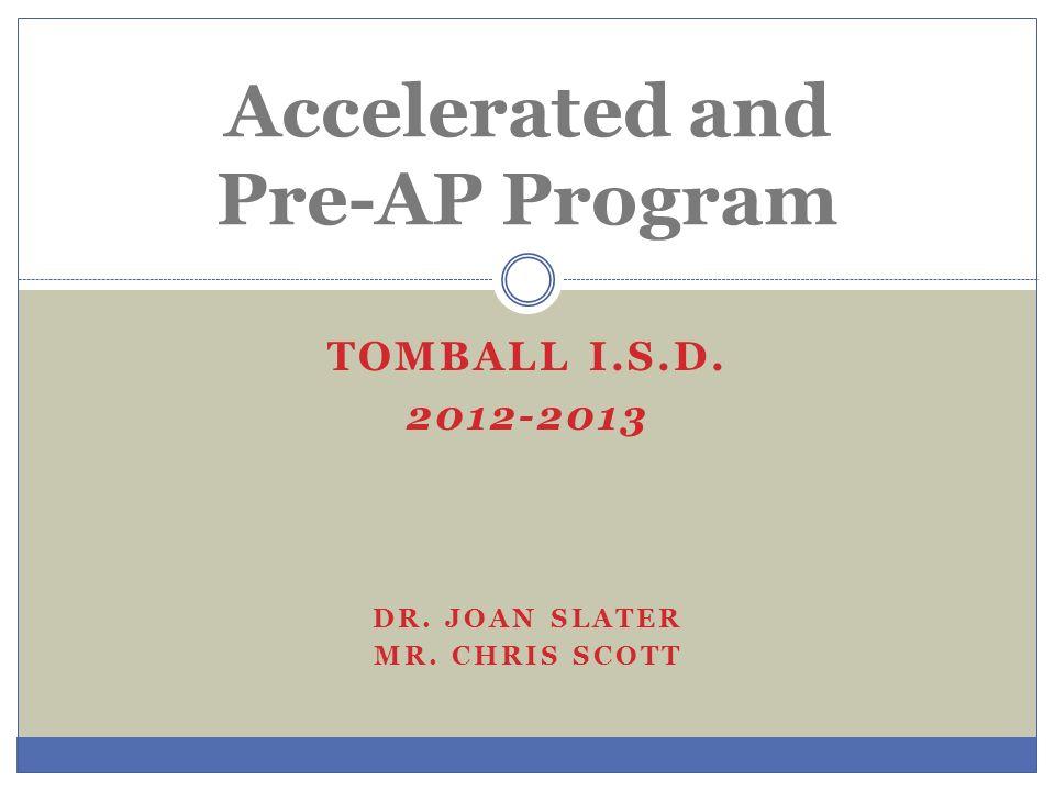 TOMBALL I.S.D. 2012-2013 DR. JOAN SLATER MR. CHRIS SCOTT Accelerated and Pre-AP Program
