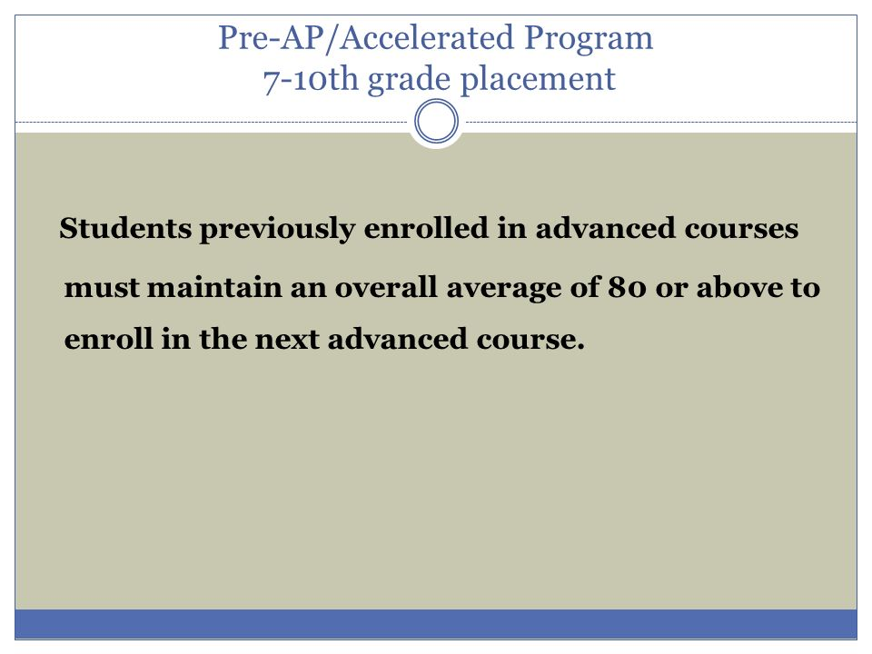 Pre-AP/Accelerated Program 7-10th grade placement Students previously enrolled in advanced courses must maintain an overall average of 80 or above to