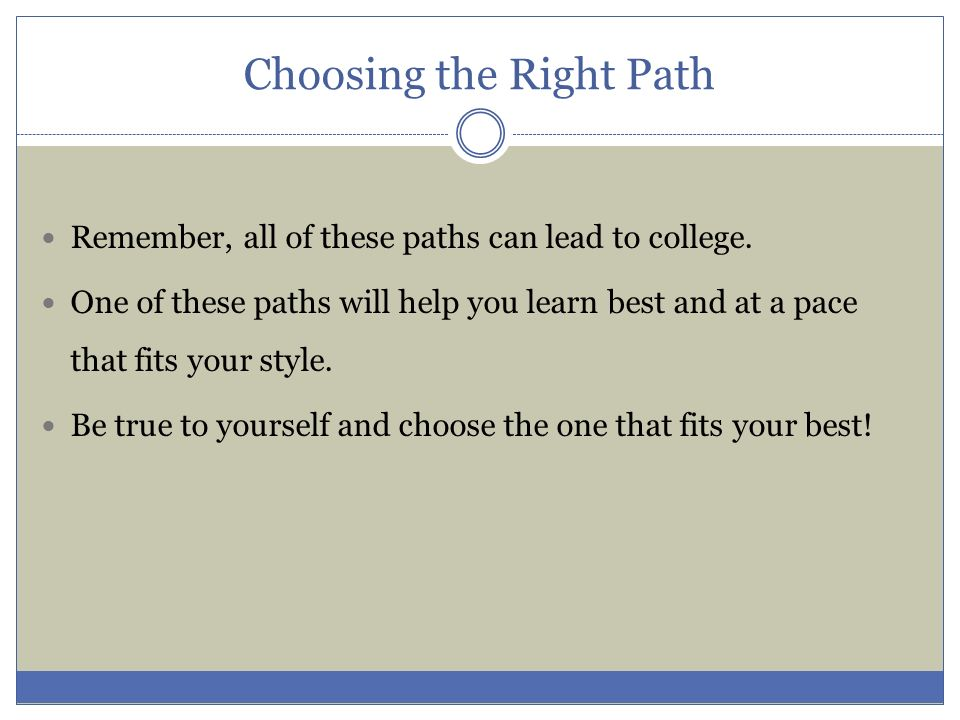 Choosing the Right Path Remember, all of these paths can lead to college. One of these paths will help you learn best and at a pace that fits your sty