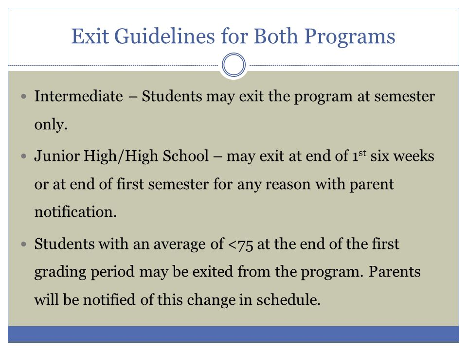 Exit Guidelines for Both Programs Intermediate – Students may exit the program at semester only. Junior High/High School – may exit at end of 1 st six