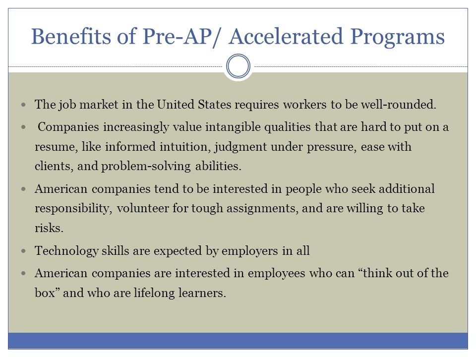 Benefits of Pre-AP/ Accelerated Programs The job market in the United States requires workers to be well-rounded. Companies increasingly value intangi
