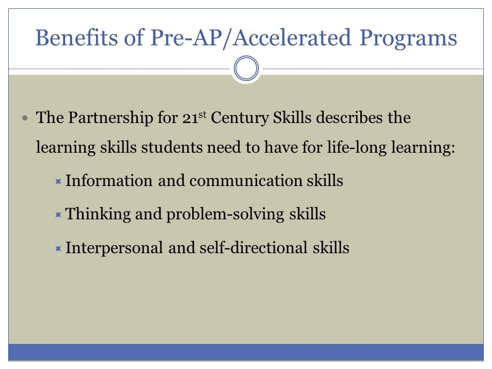 Benefits of Pre-AP/Accelerated Programs The Partnership for 21 st Century Skills describes the learning skills students need to have for life-long lea