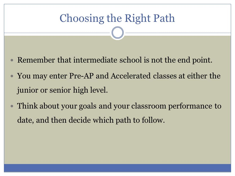 Choosing the Right Path Remember that intermediate school is not the end point. You may enter Pre-AP and Accelerated classes at either the junior or s