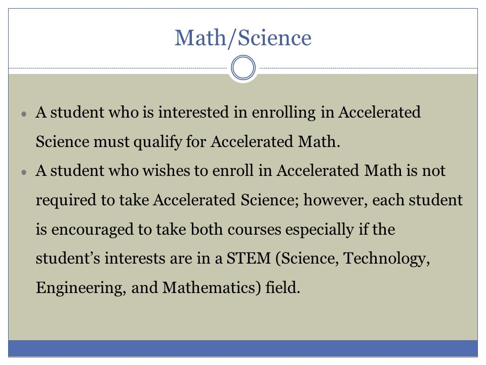 Math/Science A student who is interested in enrolling in Accelerated Science must qualify for Accelerated Math. A student who wishes to enroll in Acce