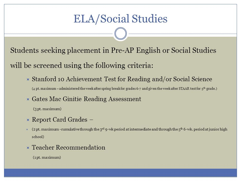 ELA/Social Studies Students seeking placement in Pre-AP English or Social Studies will be screened using the following criteria: Stanford 10 Achieveme