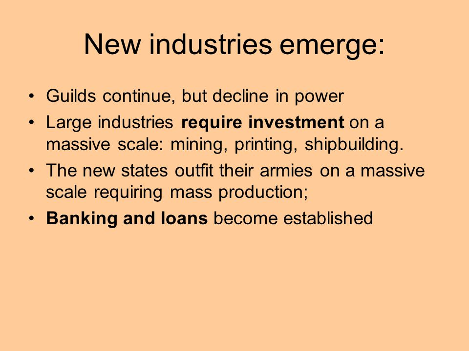 New industries emerge: Guilds continue, but decline in power Large industries require investment on a massive scale: mining, printing, shipbuilding. T