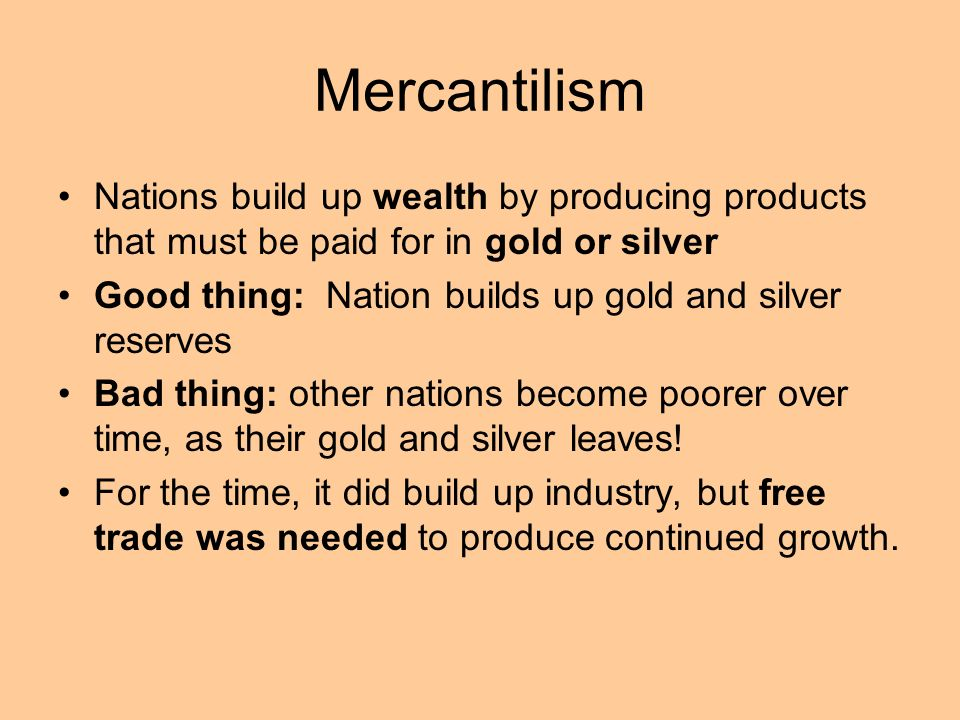 Mercantilism Nations build up wealth by producing products that must be paid for in gold or silver Good thing: Nation builds up gold and silver reserv