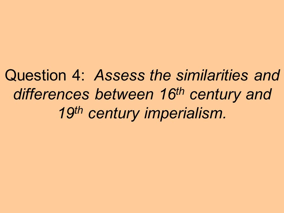 Question 4: Assess the similarities and differences between 16 th century and 19 th century imperialism.