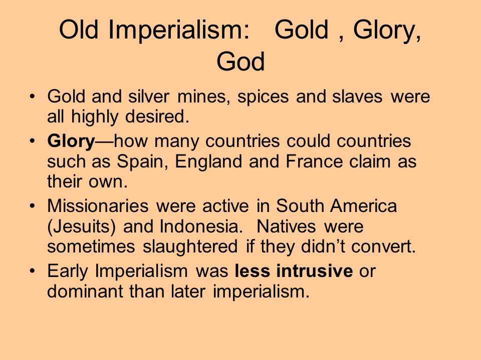 Old Imperialism: Gold, Glory, God Gold and silver mines, spices and slaves were all highly desired. Gloryhow many countries could countries such as Sp