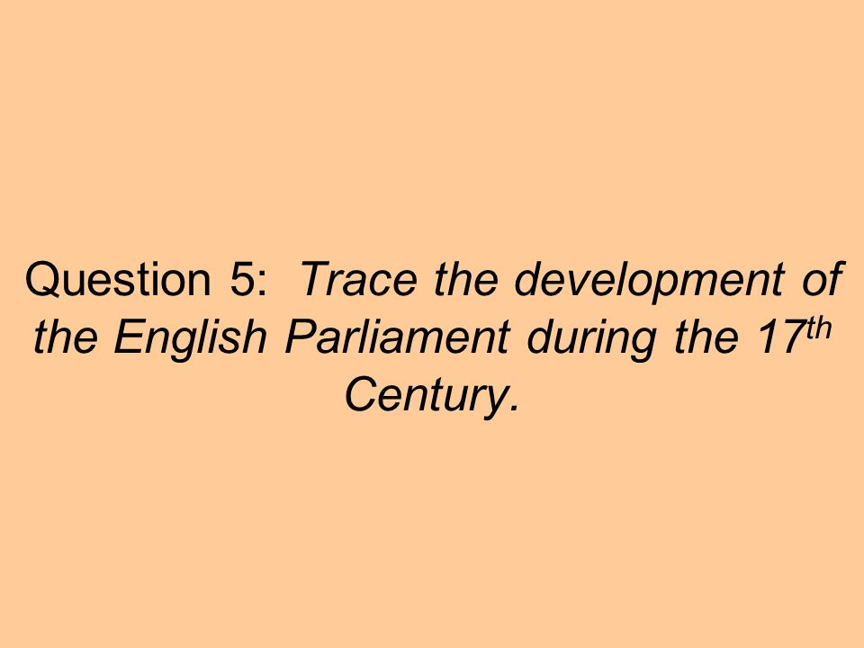 Question 5: Trace the development of the English Parliament during the 17 th Century.