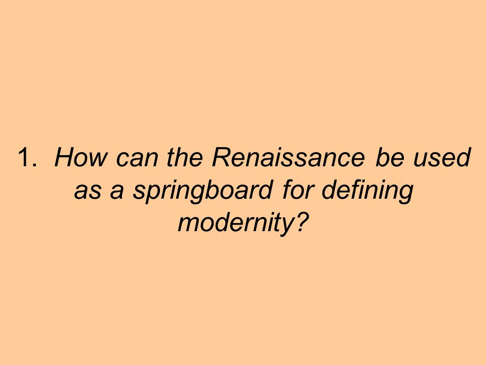 1. How can the Renaissance be used as a springboard for defining modernity?