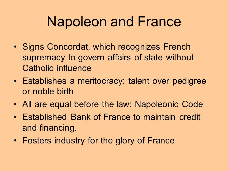 Napoleon and France Signs Concordat, which recognizes French supremacy to govern affairs of state without Catholic influence Establishes a meritocracy
