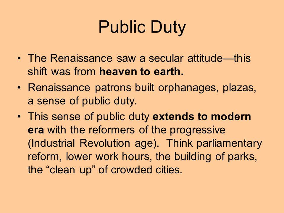Public Duty The Renaissance saw a secular attitudethis shift was from heaven to earth. Renaissance patrons built orphanages, plazas, a sense of public