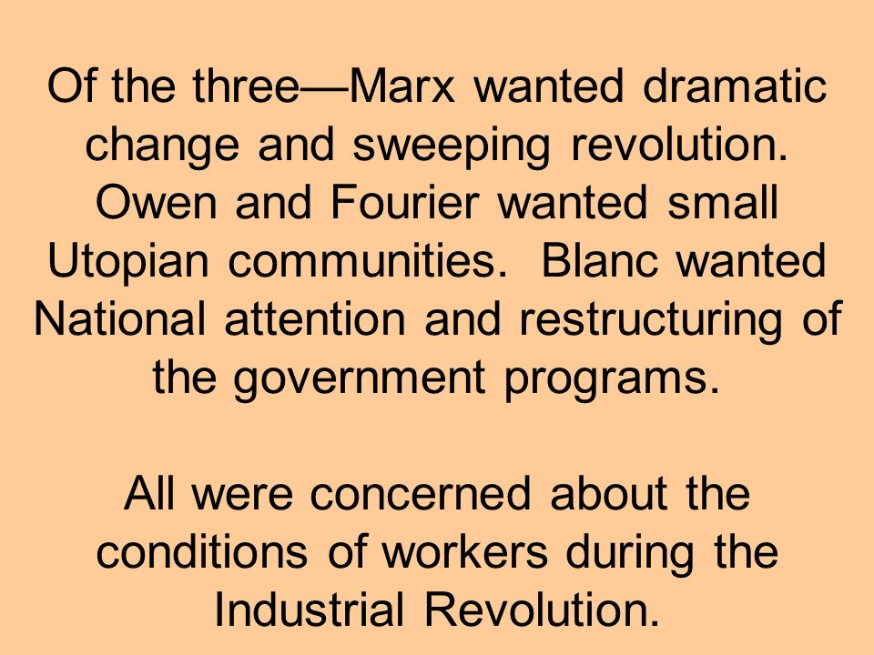 Of the threeMarx wanted dramatic change and sweeping revolution. Owen and Fourier wanted small Utopian communities. Blanc wanted National attention an