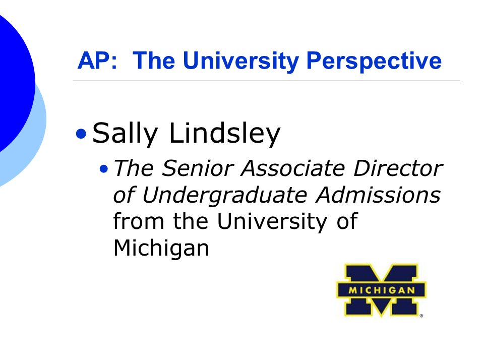 AP: The University Perspective Sally Lindsley The Senior Associate Director of Undergraduate Admissions from the University of Michigan